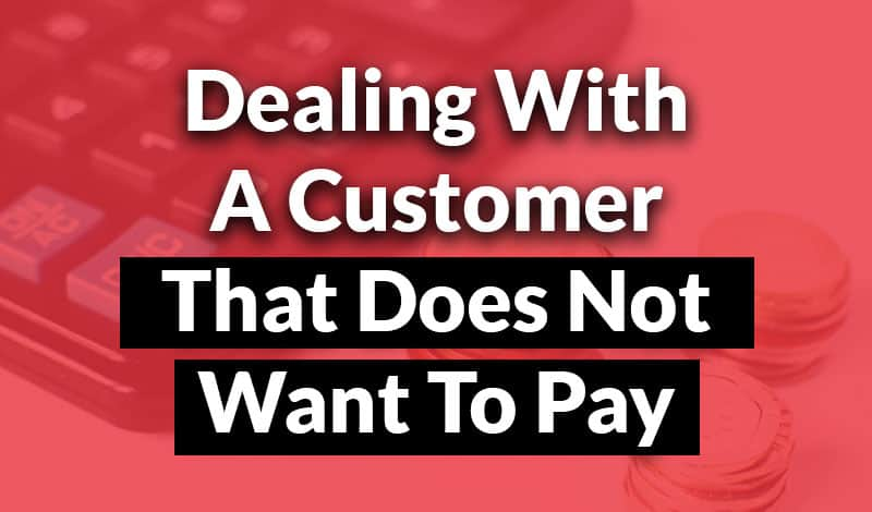 dealing with a customer that does not want to pay