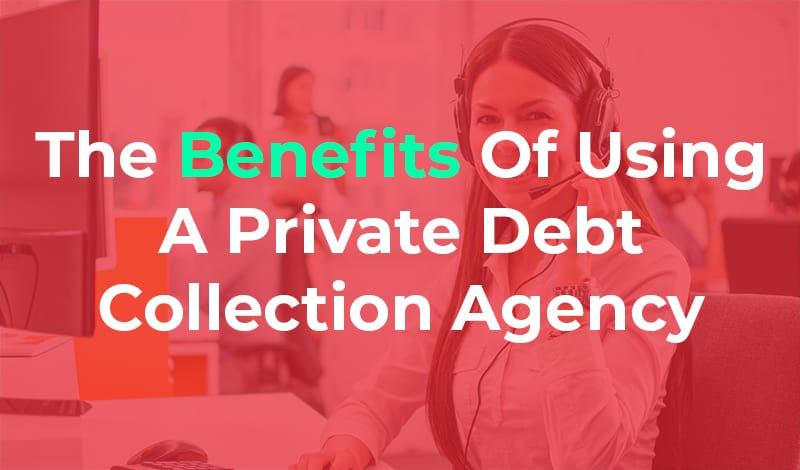 The Benefits of Using A Private Debt Collection Agency the benefits of a private debt collection agency