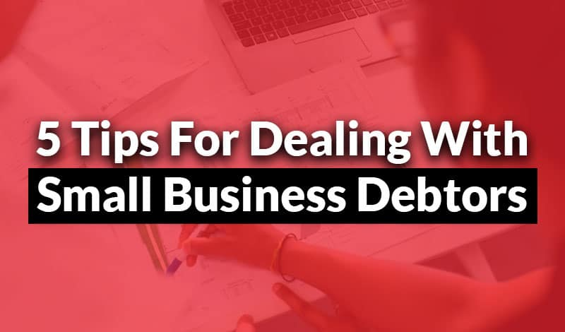 5 Tips For Dealing With Small Business Debtors